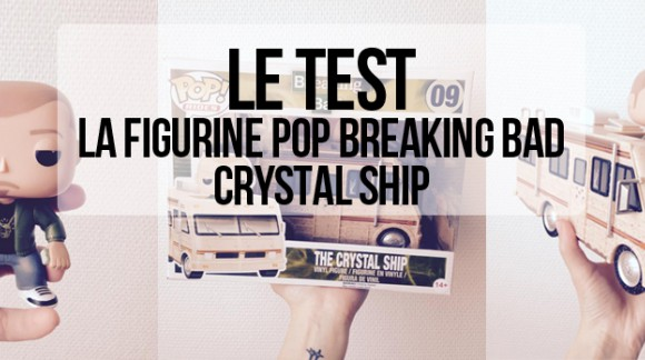J'ai testé... La figurine pop Rides Crystal Ship Breaking Bad